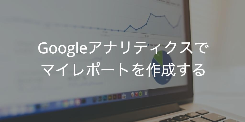 Googleアナリティクスのマイレポート作成方法