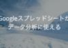 これからExcelでデータ分析するならGoogleスプレッドシートの方がおすすめな理由
